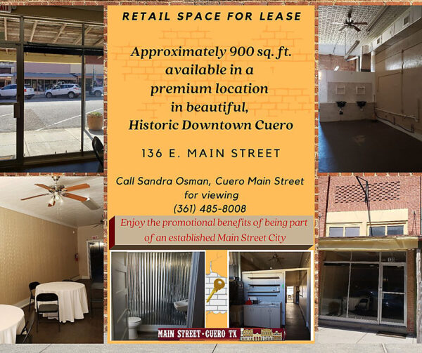 Graphic: Retail Space for Lease; Approximately 900 square feet; available in a premium location in beautiful, Historic Downtown Cuero; 136 E. Main Street. Call Sandra Osman, Cuero Main Street Executive Director, for viewing at 361-485-8008. Enjoy the promotional benefits of being part of an established Main Street City!